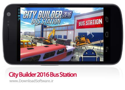 دانلود بازی City Builder 2016 Bus Station – ساخت و ساز در ایستگاه اتوبوس برای اندروید